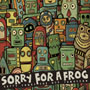 SORRY FOR A FROG/HAPPY SONGS FOR OUR TOMORROW