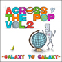 V.A./ACROSS THE POP vol.2 〜GALAXY TO GALAXY〜