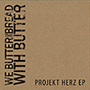 WE BUTTER THE BREAD WITH BUTTER/PROJKT HERZ EP